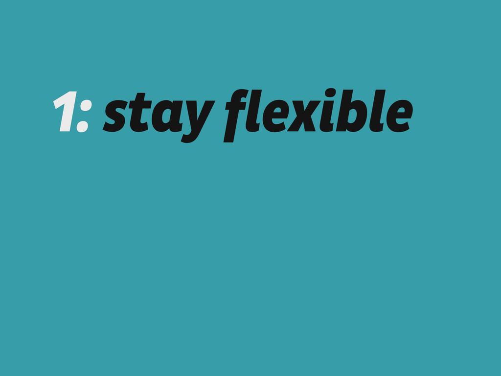 1: stay flexible