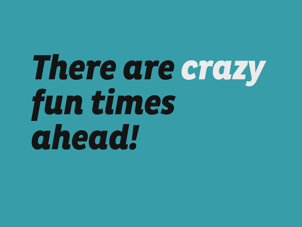 There are crazy fun times ahead!