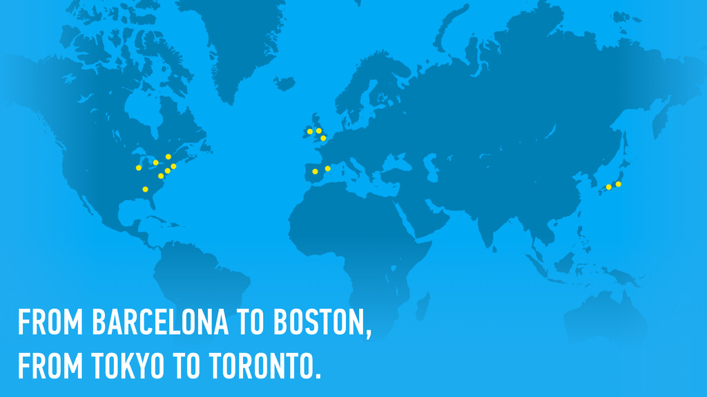 FROM BARCELONA TO BOSTON, FROM TOKYO TO TORONTO.