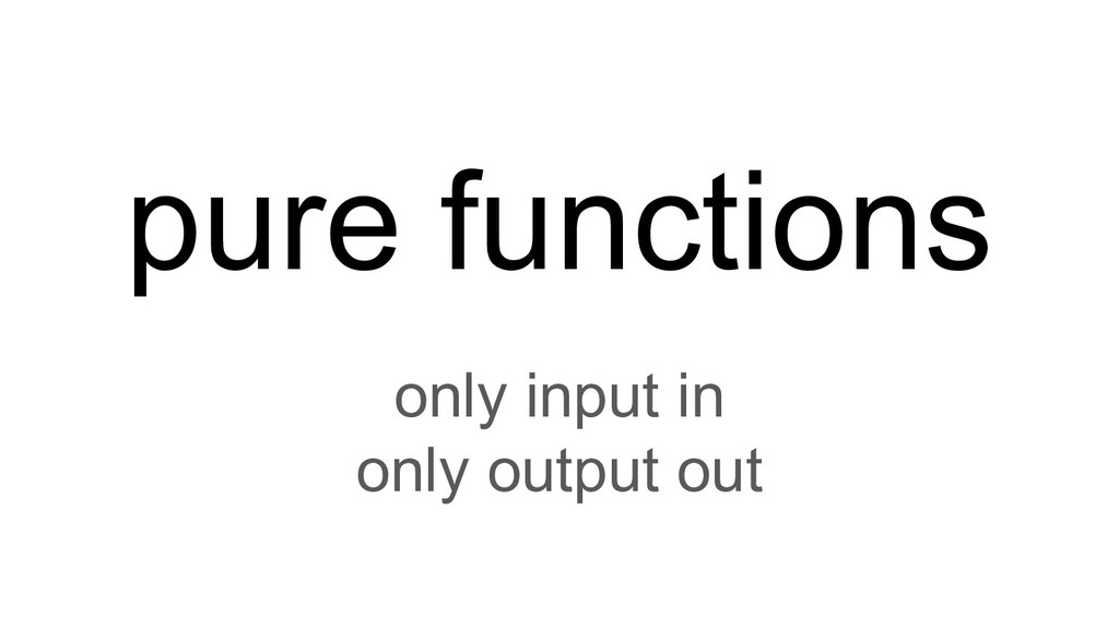 pure functions only input in only output out