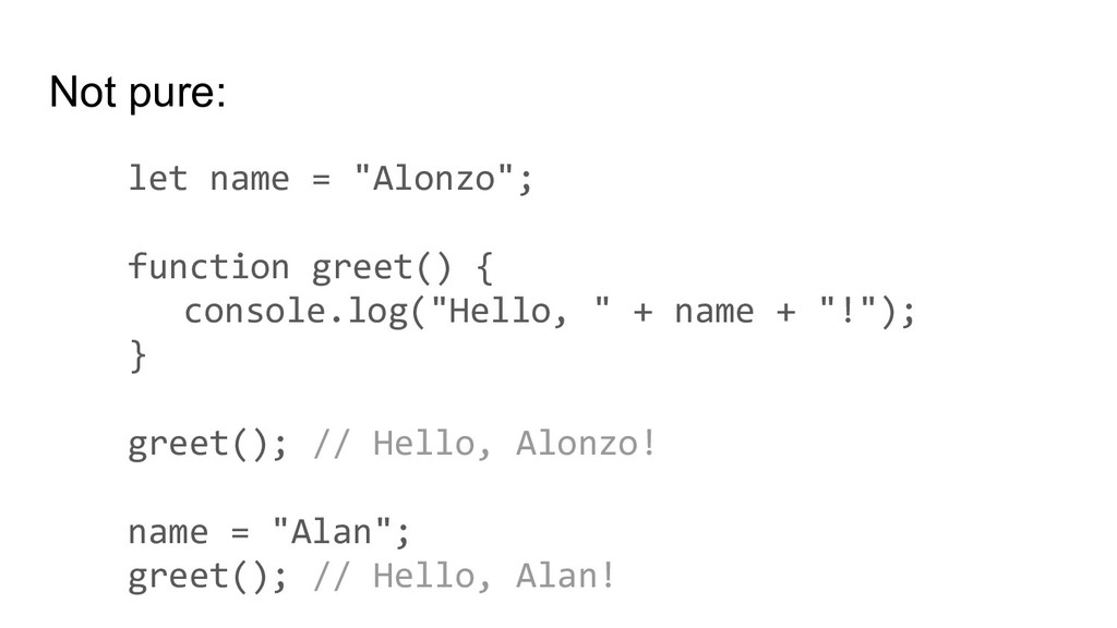 "Not pure: let name = ""Alonzo""; function greet()..."