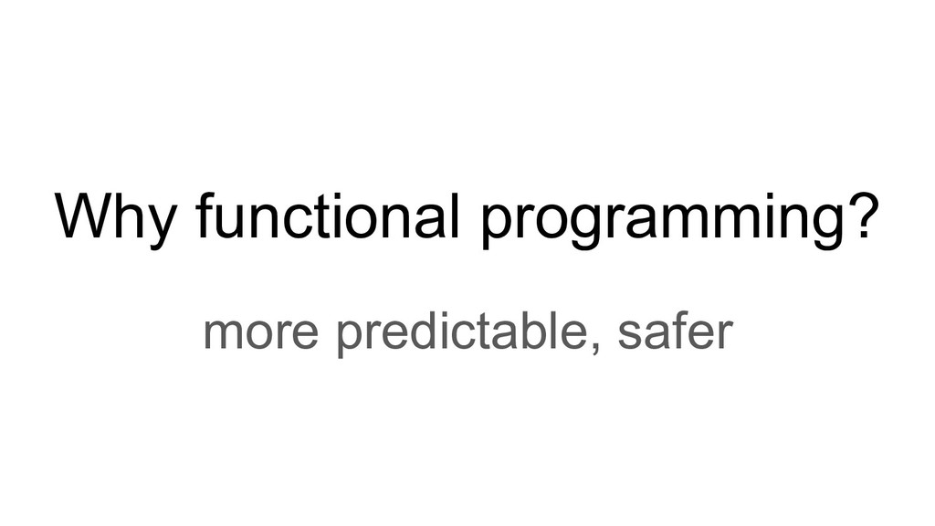Why functional programming? more predictable, s...