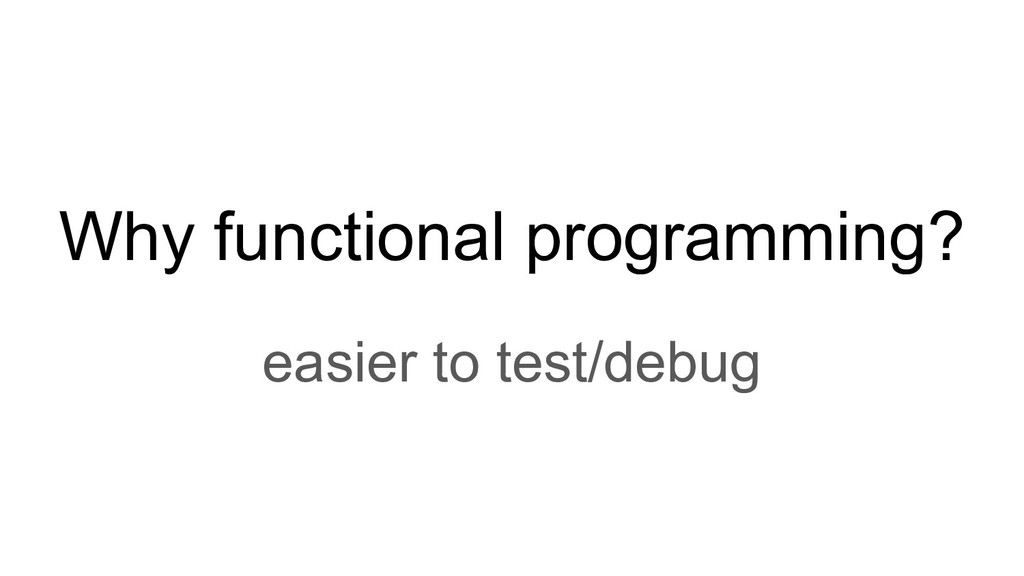 Why functional programming? easier to test/debug