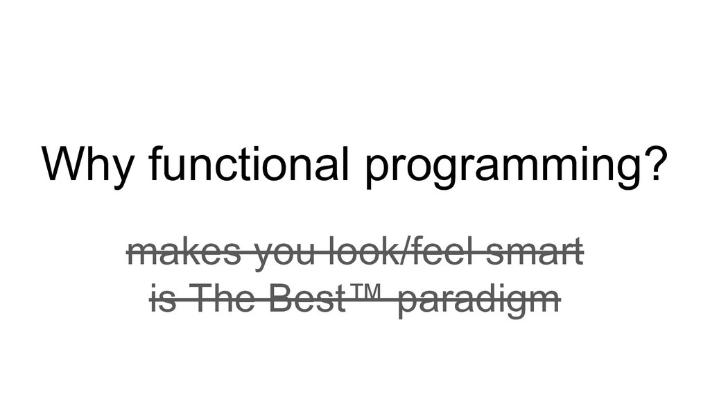 Why functional programming? makes you look/feel...