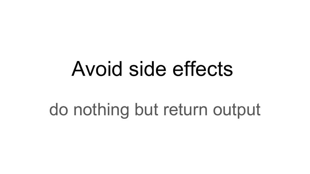 Avoid side effects do nothing but return output