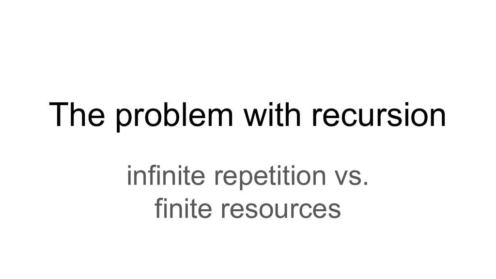 The problem with recursion infinite repetition ...