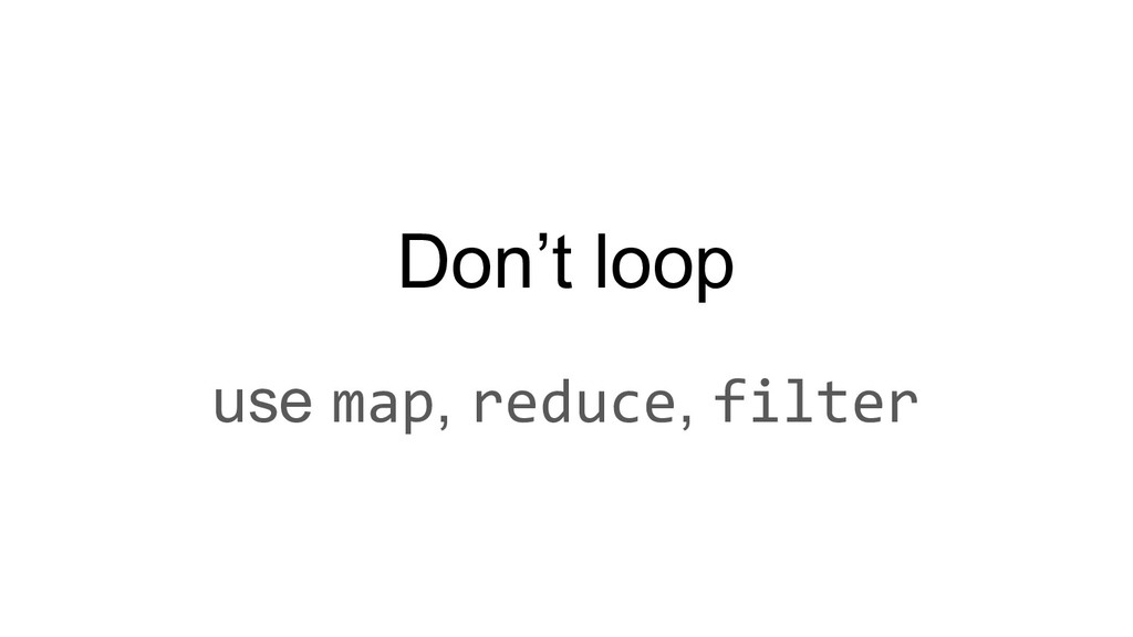 Don't loop use map, reduce, filter