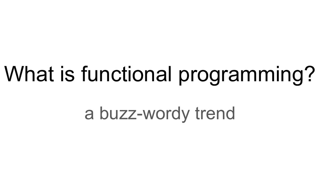 What is functional programming? a buzz-wordy tr...