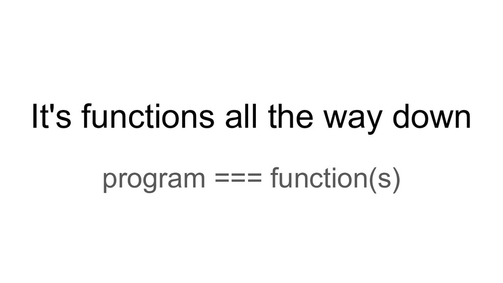 It's functions all the way down program === fun...