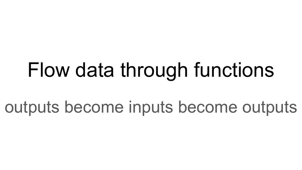 Flow data through functions outputs become inpu...