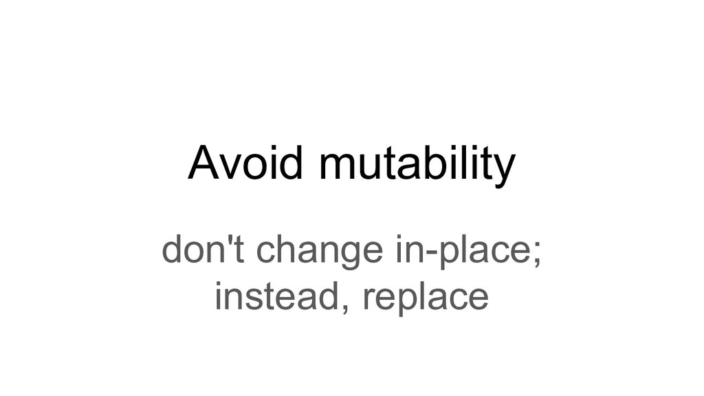 Avoid mutability don't change in-place; instead...