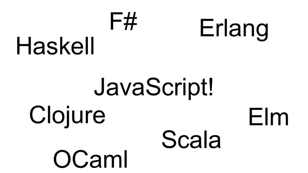 Clojure Haskell JavaScript! Erlang Elm Scala F#...
