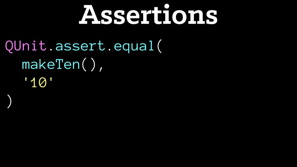 QUnit.assert.equal( makeTen(), '10' ) Assertions