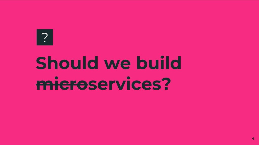 Should we build microservices? 4 ?