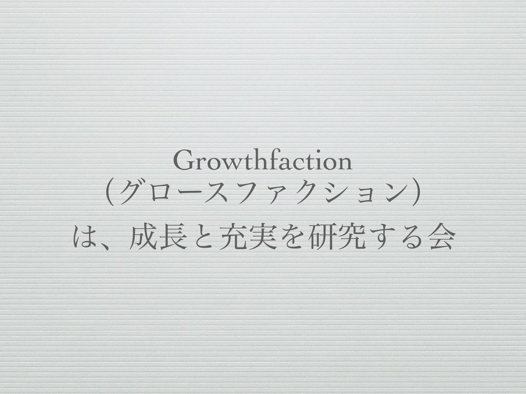 Growthfaction ʢάϩʔεϑΝΫγϣϯʣ ɺͱॆ࣮Λݚڀ͢Δձ