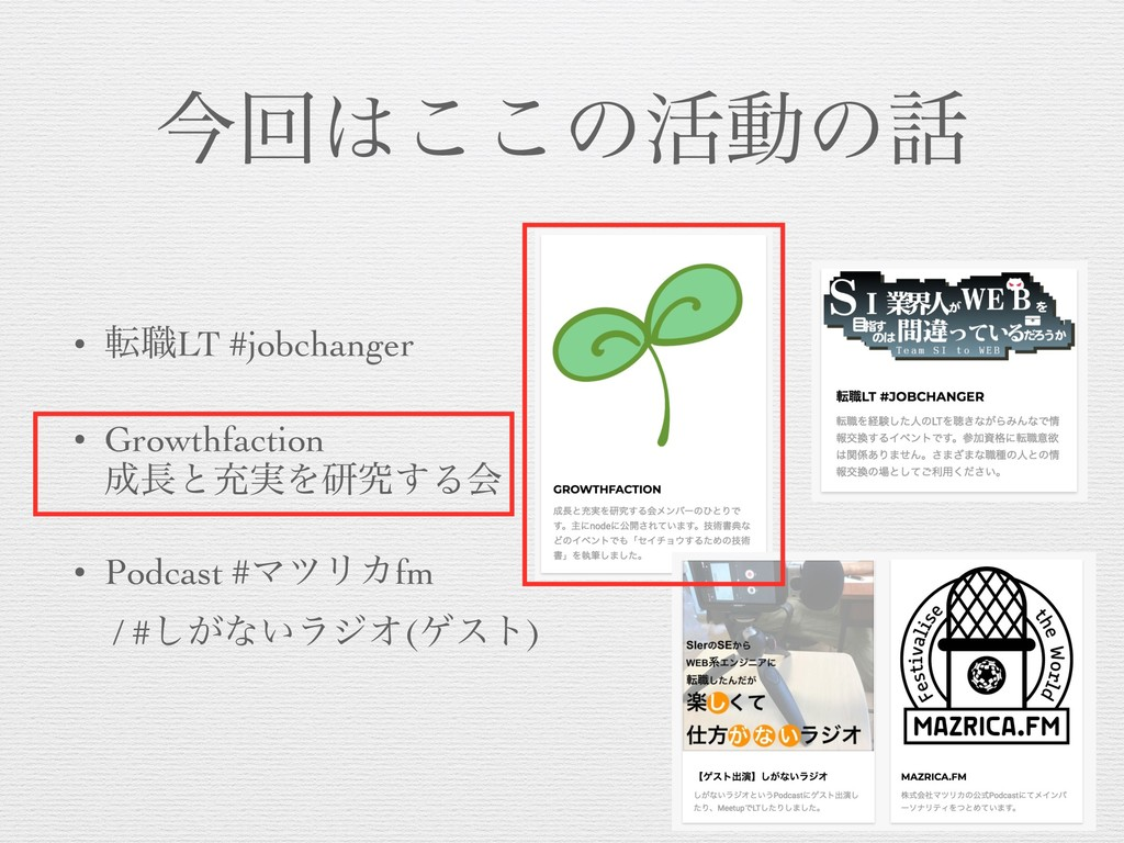 ࠓճ͸͜͜ͷ׆ಈͷ࿩ • స৬LT #jobchanger • Growthfaction 