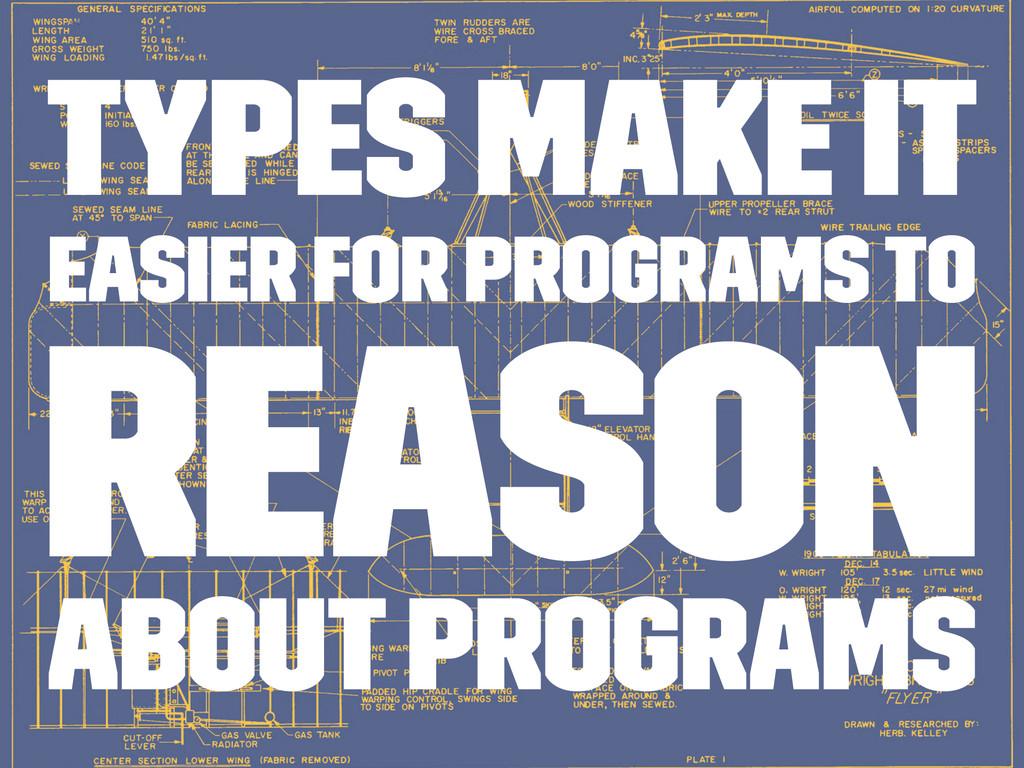 Types make it easier for programs to reason abo...