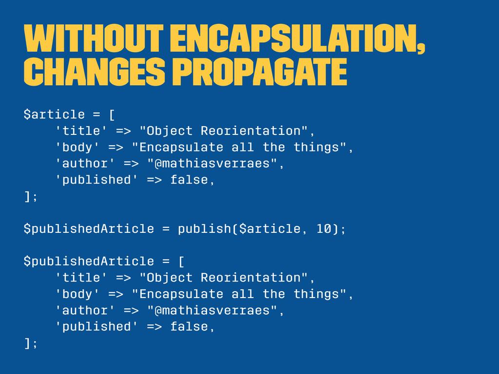 without encapsulation, changes propagate $artic...