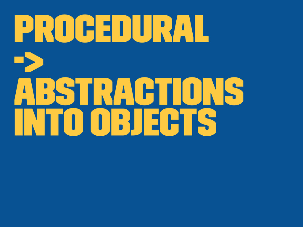Procedural -> abstractions into objects