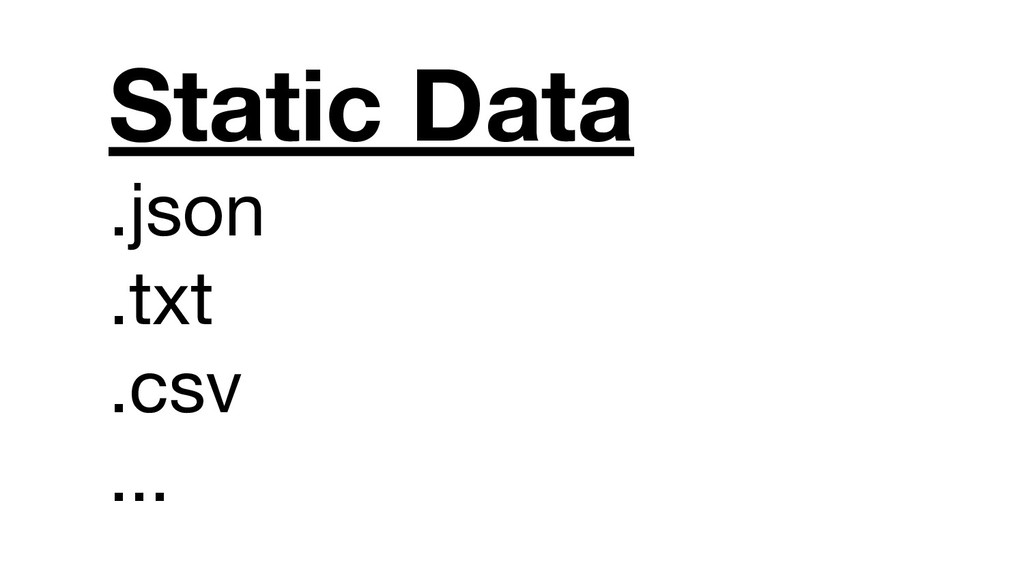 Static Data .json .txt .csv ...