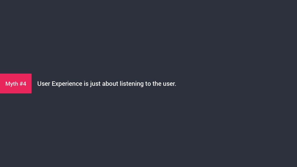 Myth #4 User Experience is just about listening...