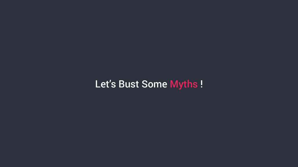 Let's Bust Some Myths !
