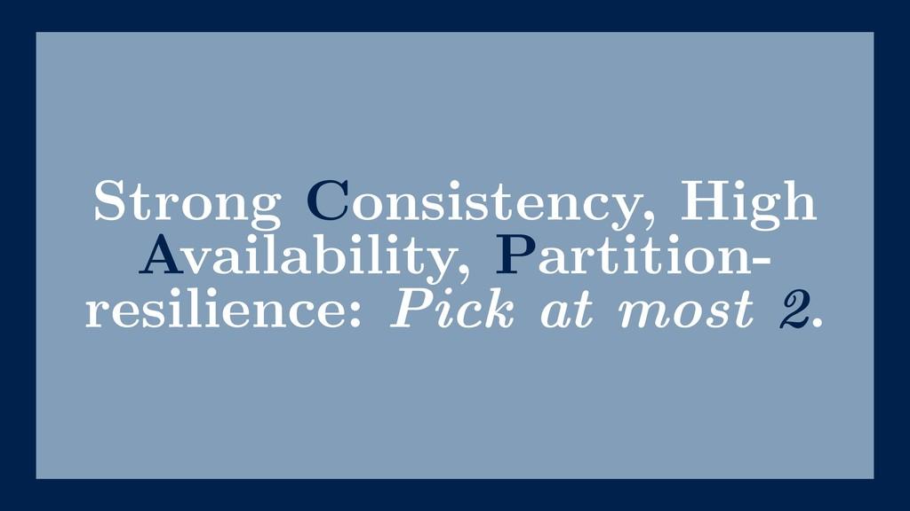 Strong Consistency, High Availability, Partitio...