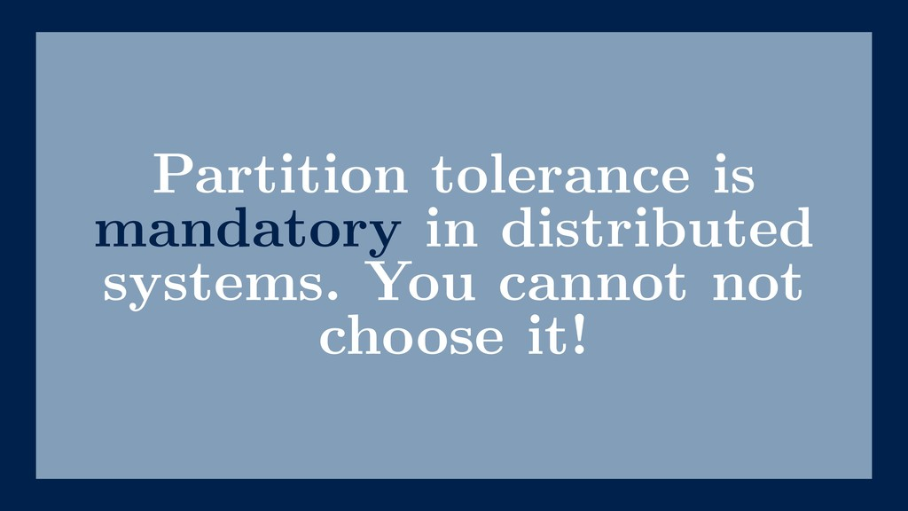 Partition tolerance is mandatory in distributed...
