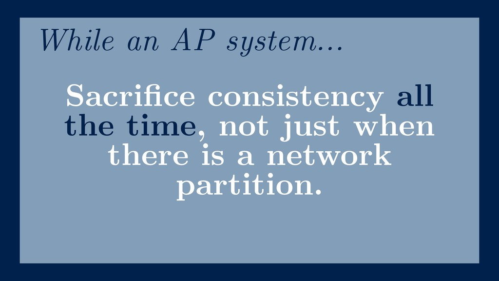 Sacrifice consistency all the time, not just whe...