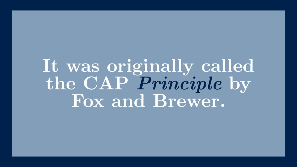 It was originally called the CAP Principle by F...