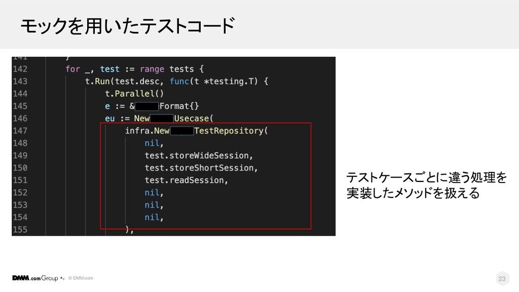 © DMM.com モックを用いたテストコード 23 テストケースごとに違う処理を 実装したメ...