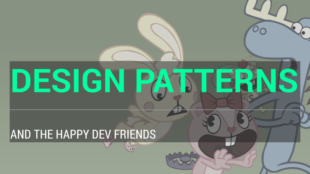 DESIGN PATTERNS AND THE HAPPY DEV FRIENDS