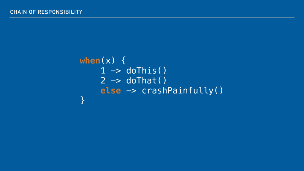 CHAIN OF RESPONSIBILITY when(x) { 1 -> doThis(...