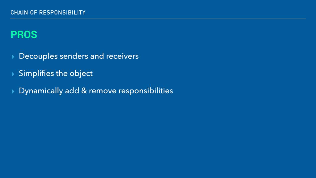 CHAIN OF RESPONSIBILITY PROS ▸ Decouples sender...