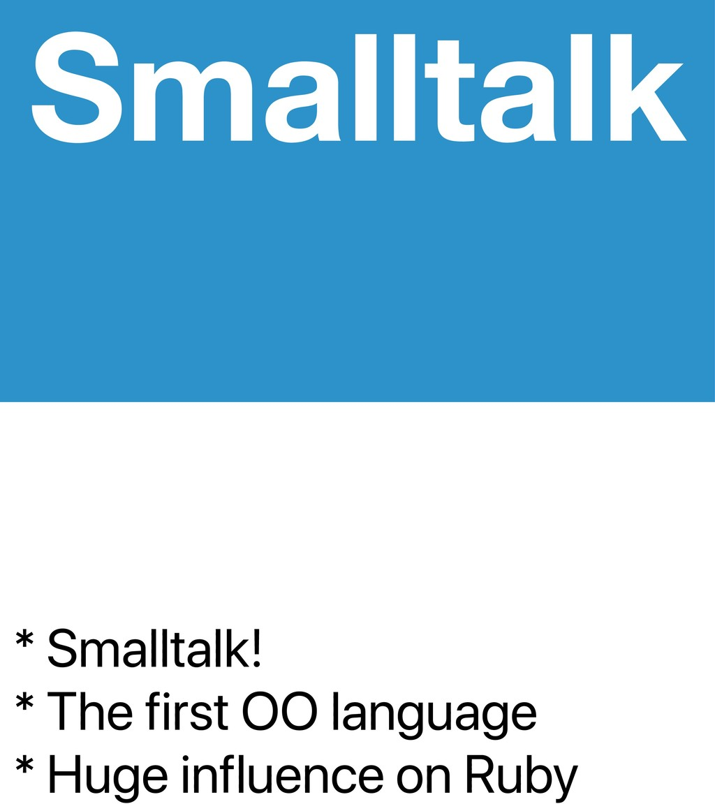 * Smalltalk! * The first OO language * Huge inf...