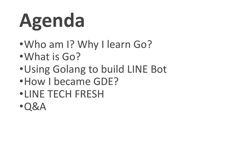 Agenda •Who am I? Why I learn Go? •What is Go? ...