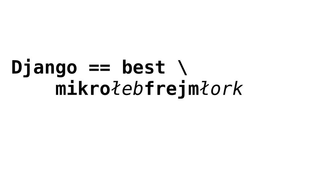 Django == best \ mikrołebfrejmłork