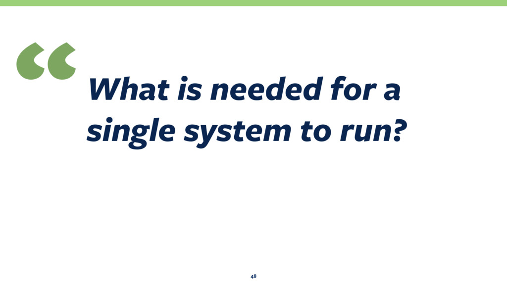 "What is needed for a single system to run? "" 48"