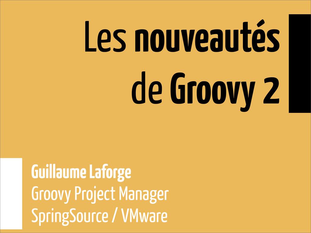 Les nouveautés de Groovy 2 Guillaume Laforge Gr...
