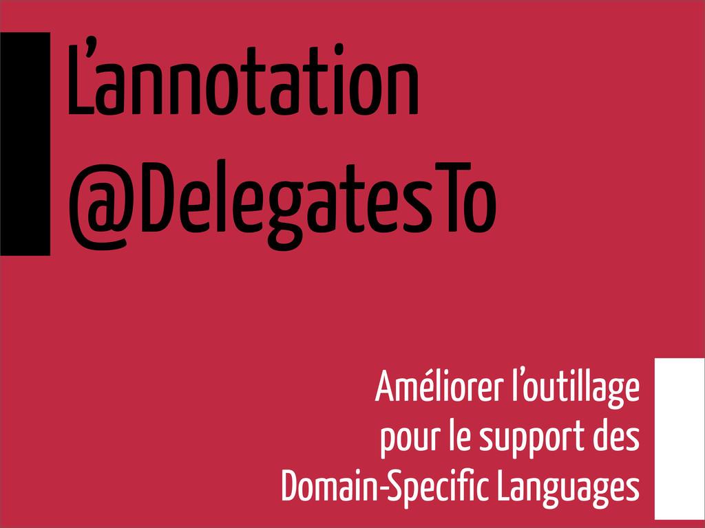 L'annotation @DelegatesTo Améliorer l'outillage...