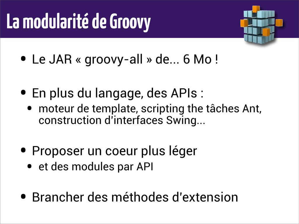 La modularité de Groovy • Le JAR « groovy-all »...