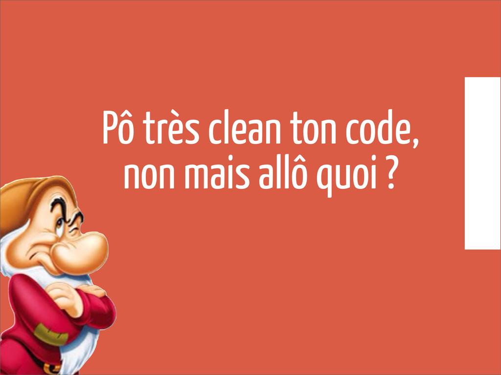 Pô très clean ton code, non mais allô quoi ?