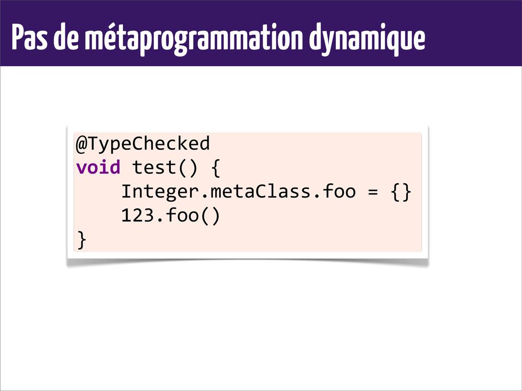 Pas de métaprogrammation dynamique @TypeChecked...