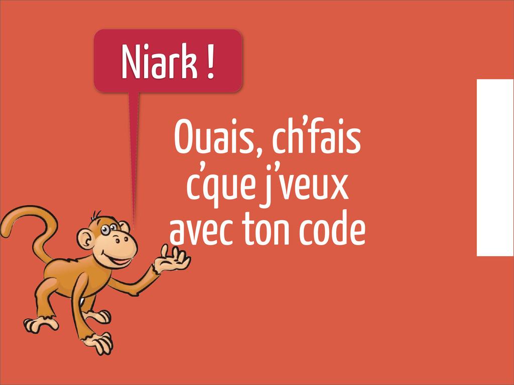 Ouais, ch'fais c'que j'veux avec ton code Niark...