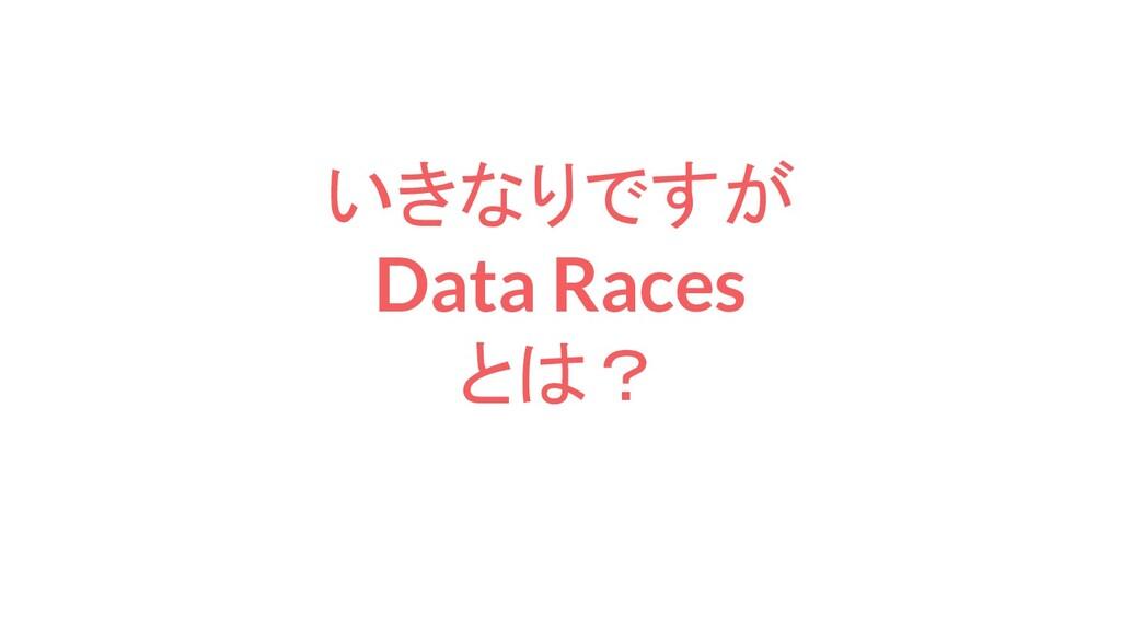 いきなりですが Data Races とは?