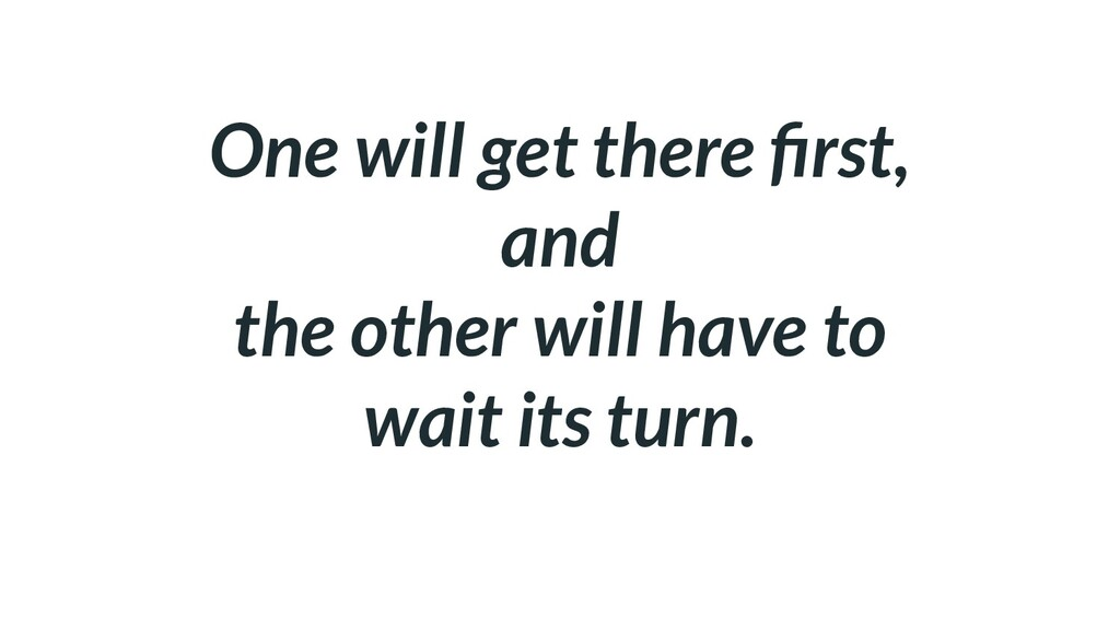 One will get there first, and the other will hav...