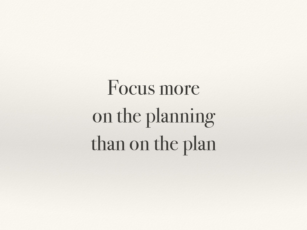 Focus more on the planning than on the plan