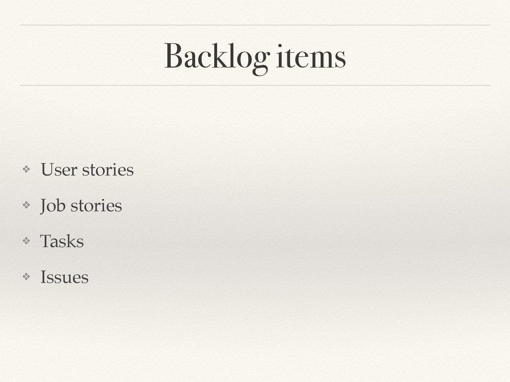 Backlog items ❖ User stories! ❖ Job stories! ❖ ...