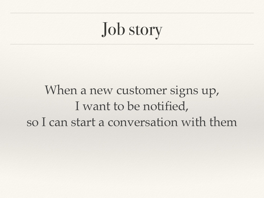 Job story When a new customer signs up,! I want...