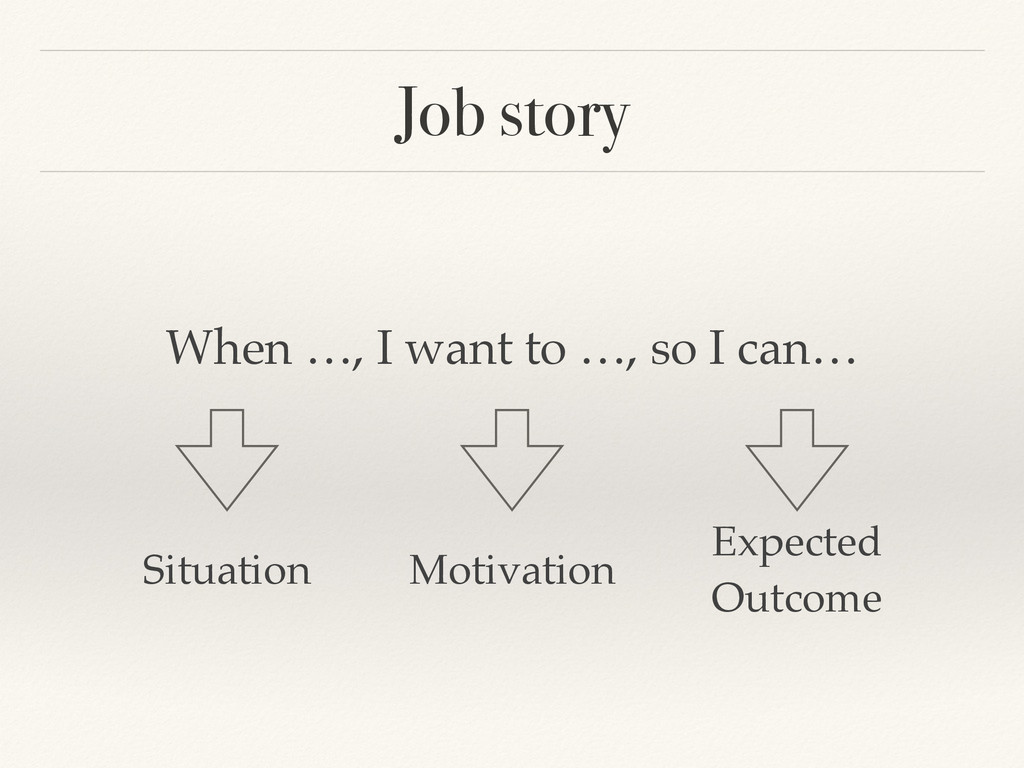 Job story When …, I want to …, so I can… Situat...
